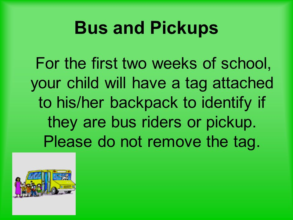 Bus and Pickups For the first two weeks of school, your child will have a tag attached to his/her backpack to identify if they are bus riders or picku