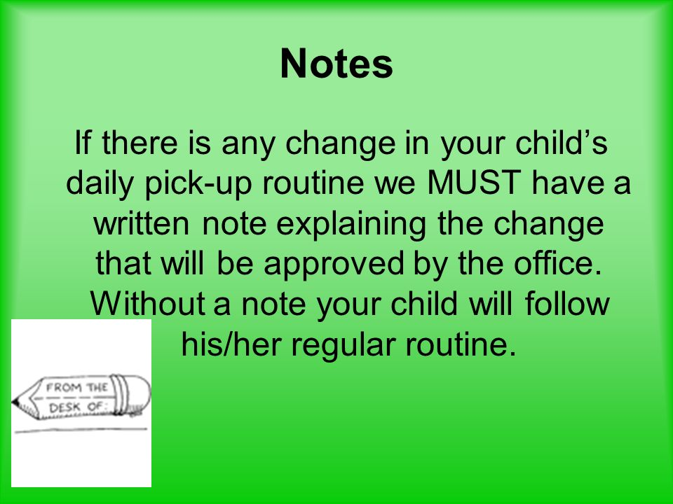 Notes If there is any change in your childs daily pick-up routine we MUST have a written note explaining the change that will be approved by the offic