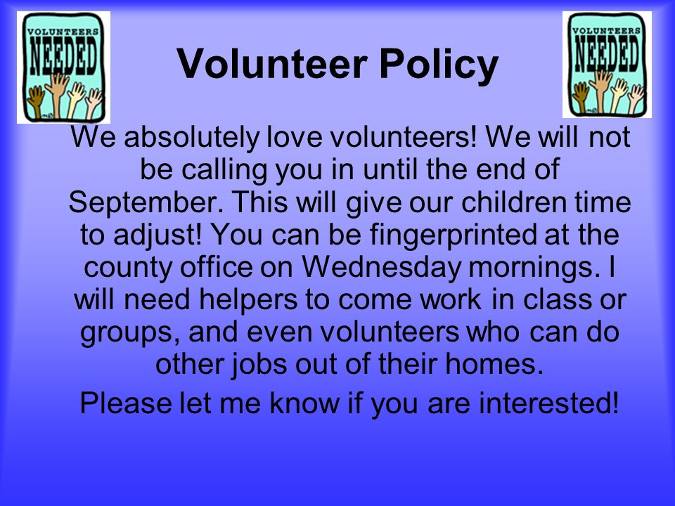 Volunteer Policy We absolutely love volunteers! We will not be calling you in until the end of September. This will give our children time to adjust!