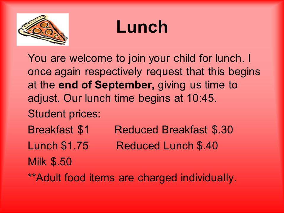 Lunch You are welcome to join your child for lunch. I once again respectively request that this begins at the end of September, giving us time to adju