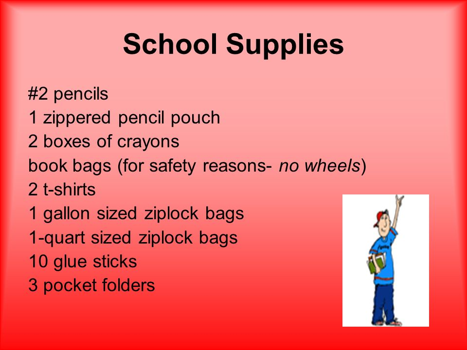 School Supplies #2 pencils 1 zippered pencil pouch 2 boxes of crayons book bags (for safety reasons- no wheels) 2 t-shirts 1 gallon sized ziplock bags