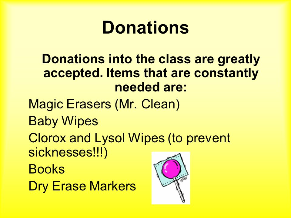 Donations Donations into the class are greatly accepted. Items that are constantly needed are: Magic Erasers (Mr. Clean) Baby Wipes Clorox and Lysol W