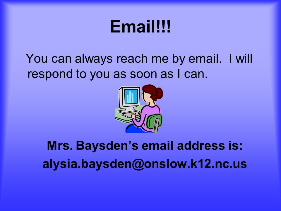 Email!!! You can always reach me by email. I will respond to you as soon as I can. Mrs. Baysdens email address is: alysia.baysden@onslow.k12.nc.us