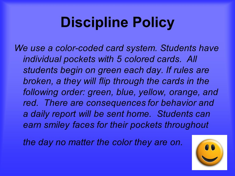 Discipline Policy We use a color-coded card system. Students have individual pockets with 5 colored cards. All students begin on green each day. If ru