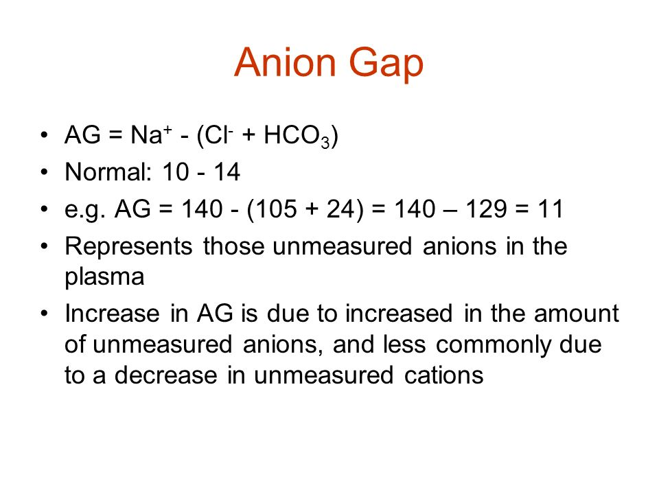 Anion Gap AG = Na + - (Cl - + HCO 3 ) Normal: 10 - 14 e.g. AG = 140 - (105 + 24) = 140 – 129 = 11 Represents those unmeasured anions in the plasma Inc