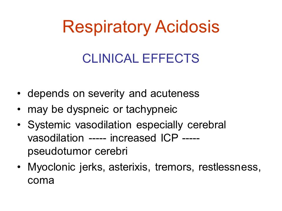 Respiratory Acidosis CLINICAL EFFECTS depends on severity and acuteness may be dyspneic or tachypneic Systemic vasodilation especially cerebral vasodi