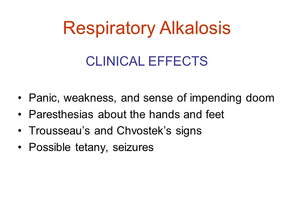 Respiratory Alkalosis CLINICAL EFFECTS Panic, weakness, and sense of impending doom Paresthesias about the hands and feet Trousseaus and Chvosteks sig