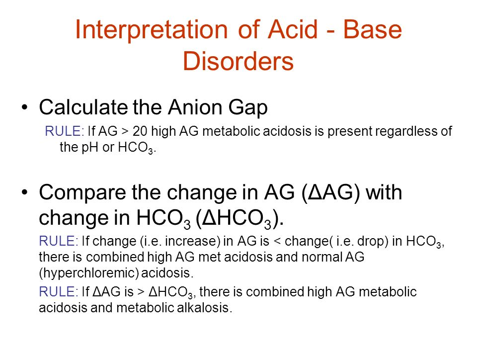 Interpretation of Acid - Base Disorders Calculate the Anion Gap RULE: If AG > 20 high AG metabolic acidosis is present regardless of the pH or HCO 3.