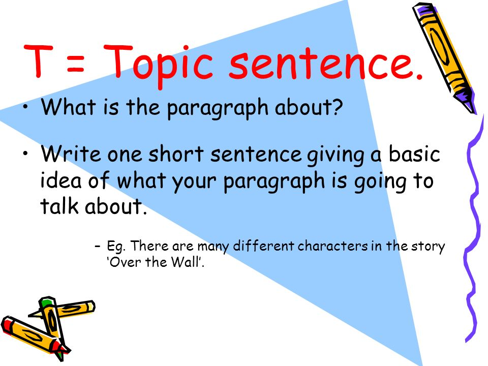 T = Topic sentence. What is the paragraph about? Write one short sentence giving a basic idea of what your paragraph is going to talk about. –Eg. Ther