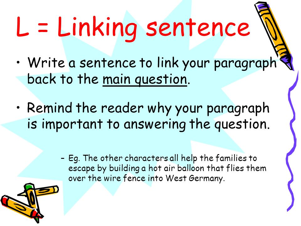 L = Linking sentence Write a sentence to link your paragraph back to the main question. Remind the reader why your paragraph is important to answering