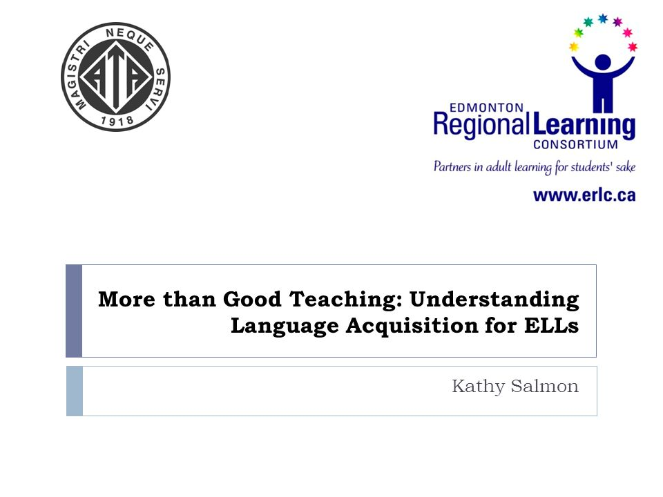 More than Good Teaching: Understanding Language Acquisition for ELLs Kathy Salmon
