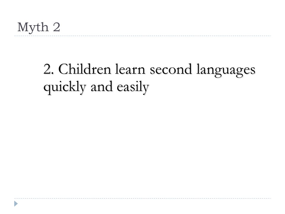 Myth 2 2. Children learn second languages quickly and easily