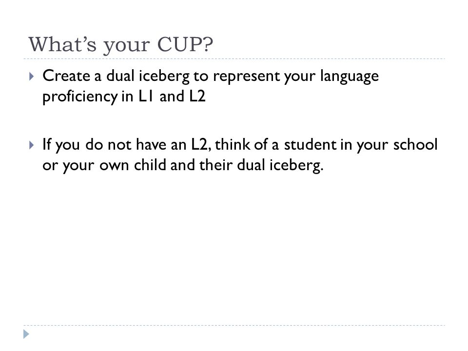 Whats your CUP? Create a dual iceberg to represent your language proficiency in L1 and L2 If you do not have an L2, think of a student in your school