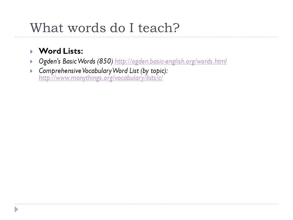 What words do I teach? Word Lists: Ogdens Basic Words (850) http://ogden.basic-english.org/words.htmlhttp://ogden.basic-english.org/words.html Compreh