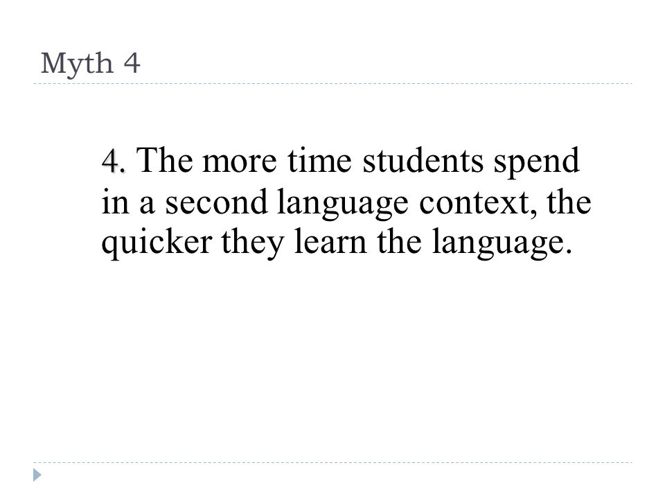 Myth 4 4. 4. The more time students spend in a second language context, the quicker they learn the language.