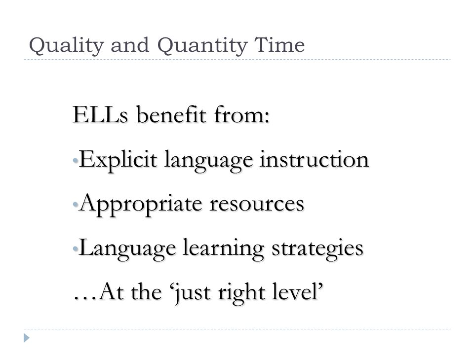 Quality and Quantity Time ELLs benefit from: Explicit language instruction Explicit language instruction Appropriate resources Appropriate resources L