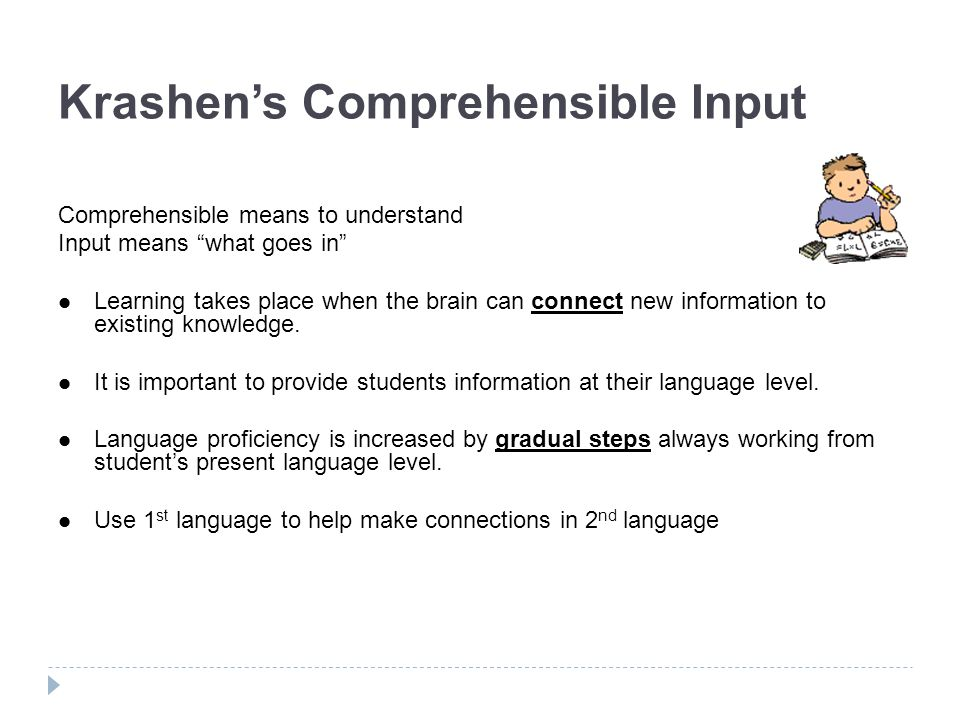 Krashens Comprehensible Input Comprehensible means to understand Input means what goes in Learning takes place when the brain can connect new informat