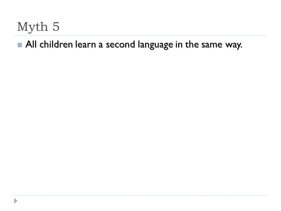 Myth 5 All children learn a second language in the same way. All children learn a second language in the same way.