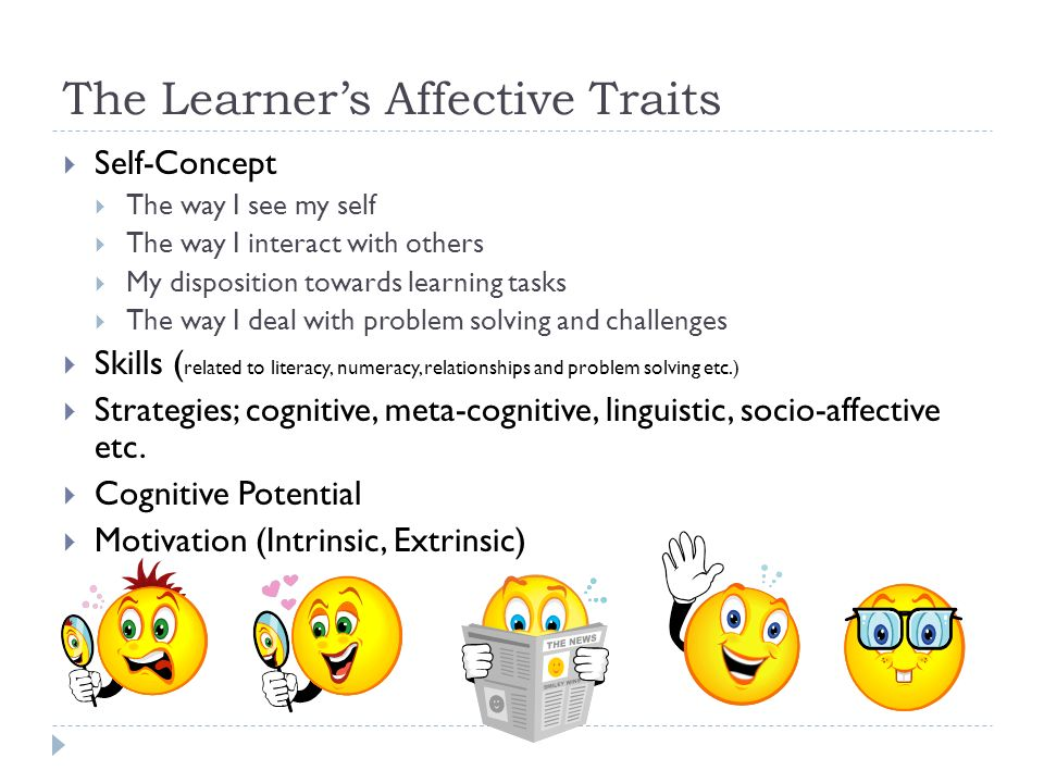The Learners Affective Traits Self-Concept The way I see my self The way I interact with others My disposition towards learning tasks The way I deal w