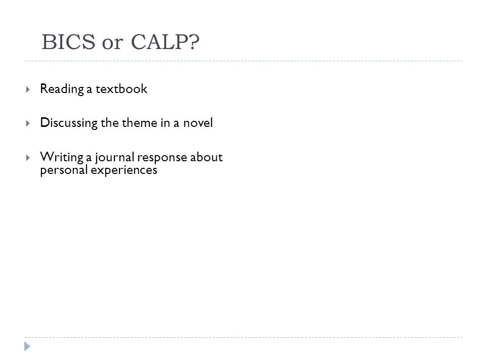 BICS or CALP? Reading a textbook Discussing the theme in a novel Writing a journal response about personal experiences