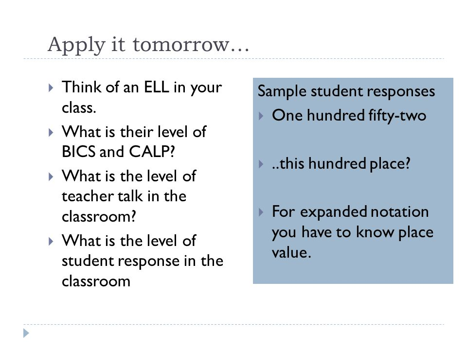 Apply it tomorrow… Think of an ELL in your class. What is their level of BICS and CALP? What is the level of teacher talk in the classroom? What is th