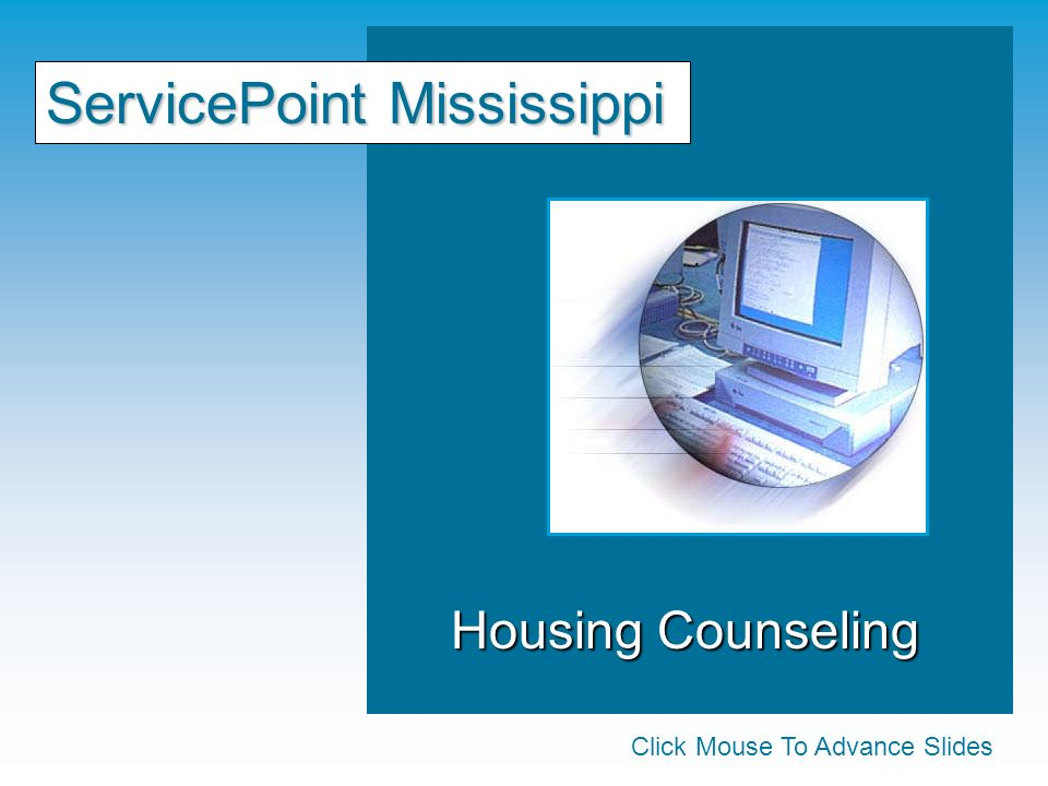 Housing Counseling Housing Counseling ServicePoint Mississippi Click Mouse To Advance Slides