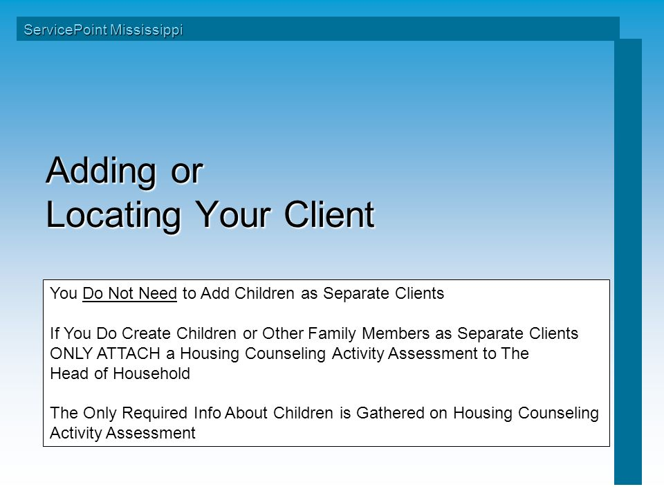 Adding or Locating Your Client ServicePoint Mississippi You Do Not Need to Add Children as Separate Clients If You Do Create Children or Other Family Members as Separate Clients ONLY ATTACH a Housing Counseling Activity Assessment to The Head of Household The Only Required Info About Children is Gathered on Housing Counseling Activity Assessment