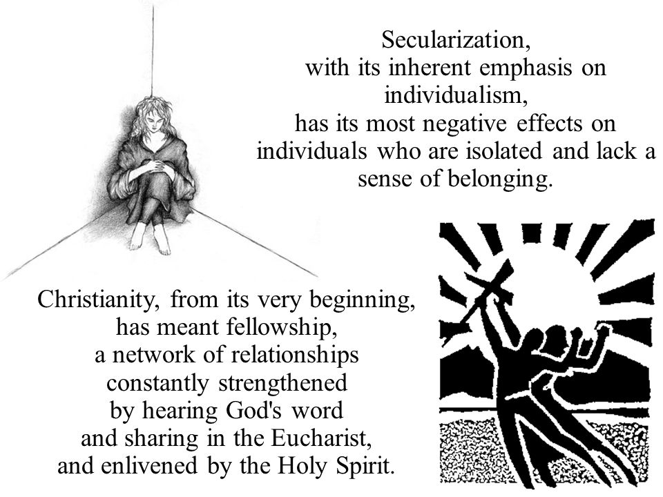 Secularization, with its inherent emphasis on individualism, has its most negative effects on individuals who are isolated and lack a sense of belongi