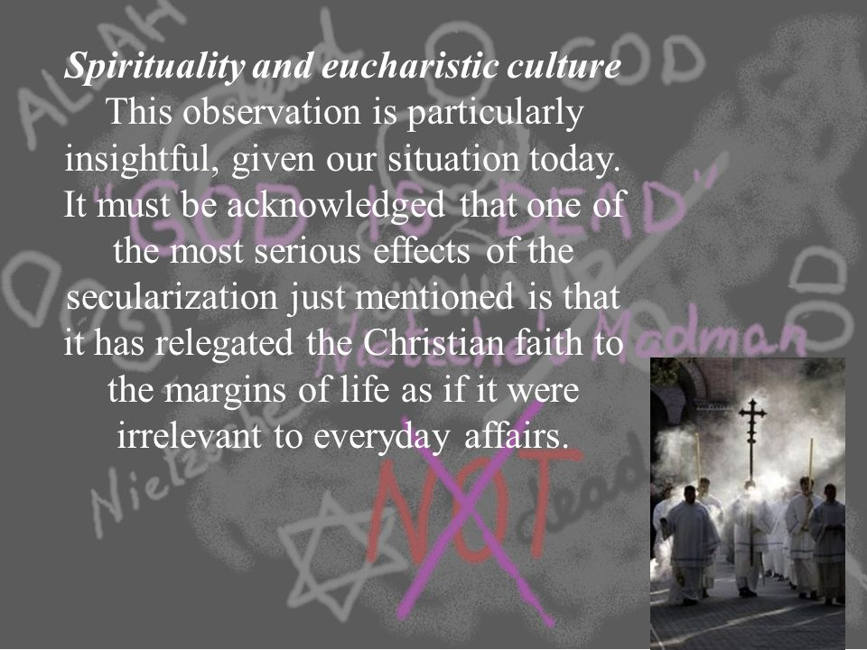 Spirituality and eucharistic culture This observation is particularly insightful, given our situation today. It must be acknowledged that one of the m