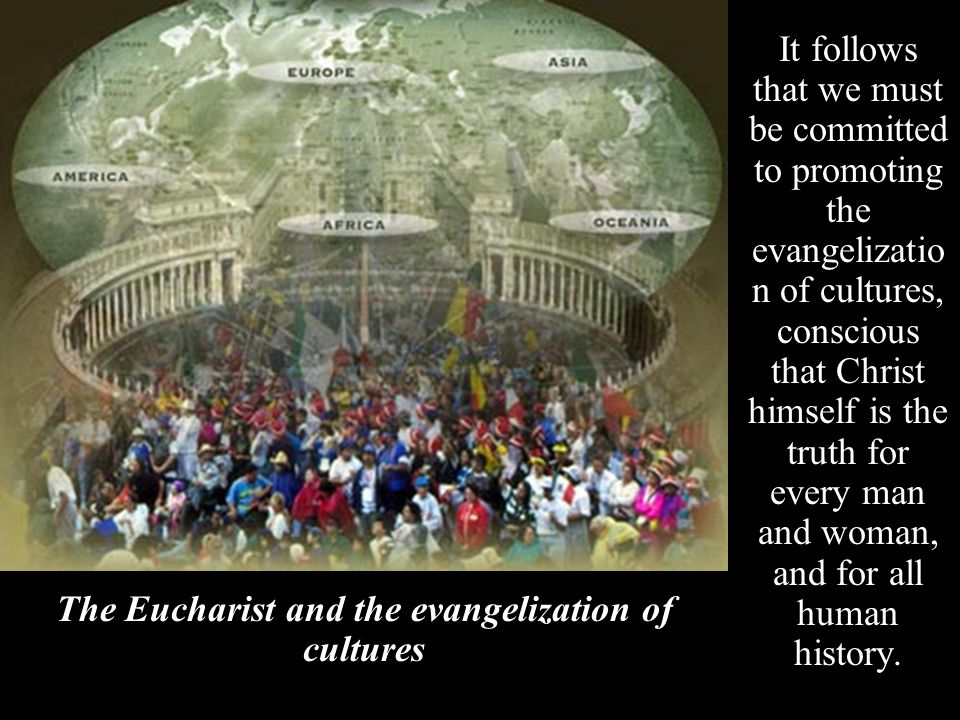 It follows that we must be committed to promoting the evangelizatio n of cultures, conscious that Christ himself is the truth for every man and woman,