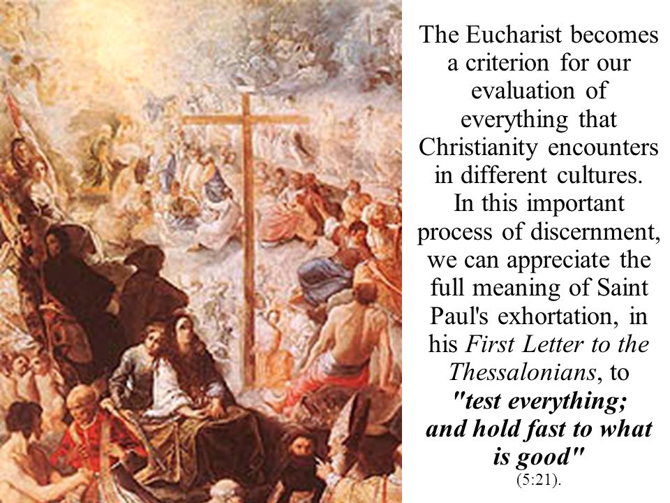 The Eucharist becomes a criterion for our evaluation of everything that Christianity encounters in different cultures. In this important process of di