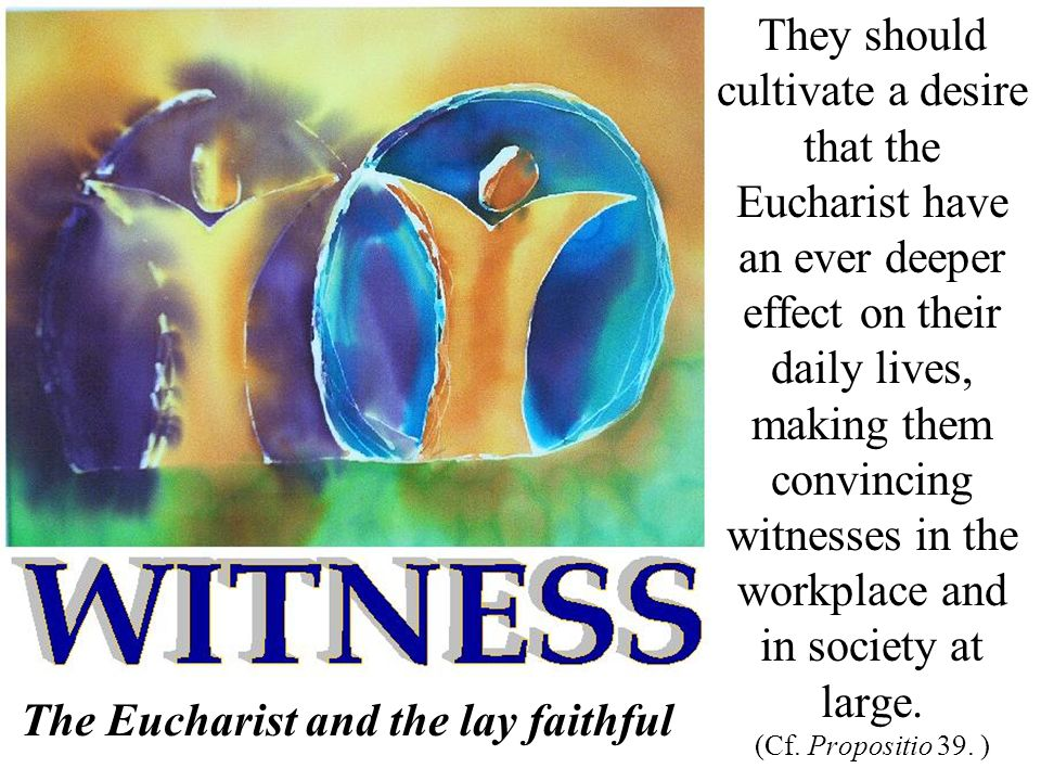 They should cultivate a desire that the Eucharist have an ever deeper effect on their daily lives, making them convincing witnesses in the workplace a