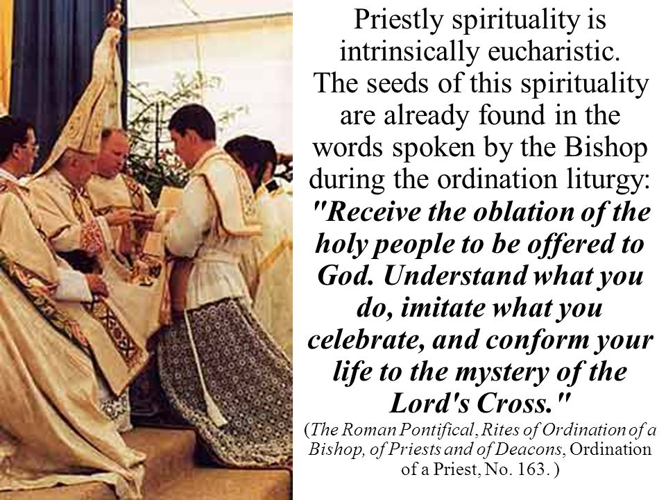 Priestly spirituality is intrinsically eucharistic. The seeds of this spirituality are already found in the words spoken by the Bishop during the ordi