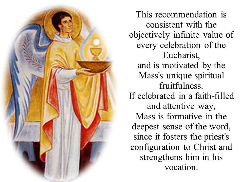 This recommendation is consistent with the objectively infinite value of every celebration of the Eucharist, and is motivated by the Mass's unique spi