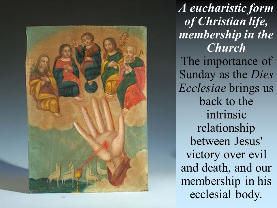 A eucharistic form of Christian life, membership in the Church The importance of Sunday as the Dies Ecclesiae brings us back to the intrinsic relation