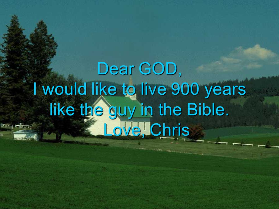 Dear GOD, I would like to live 900 years like the guy in the Bible. Love, Chris