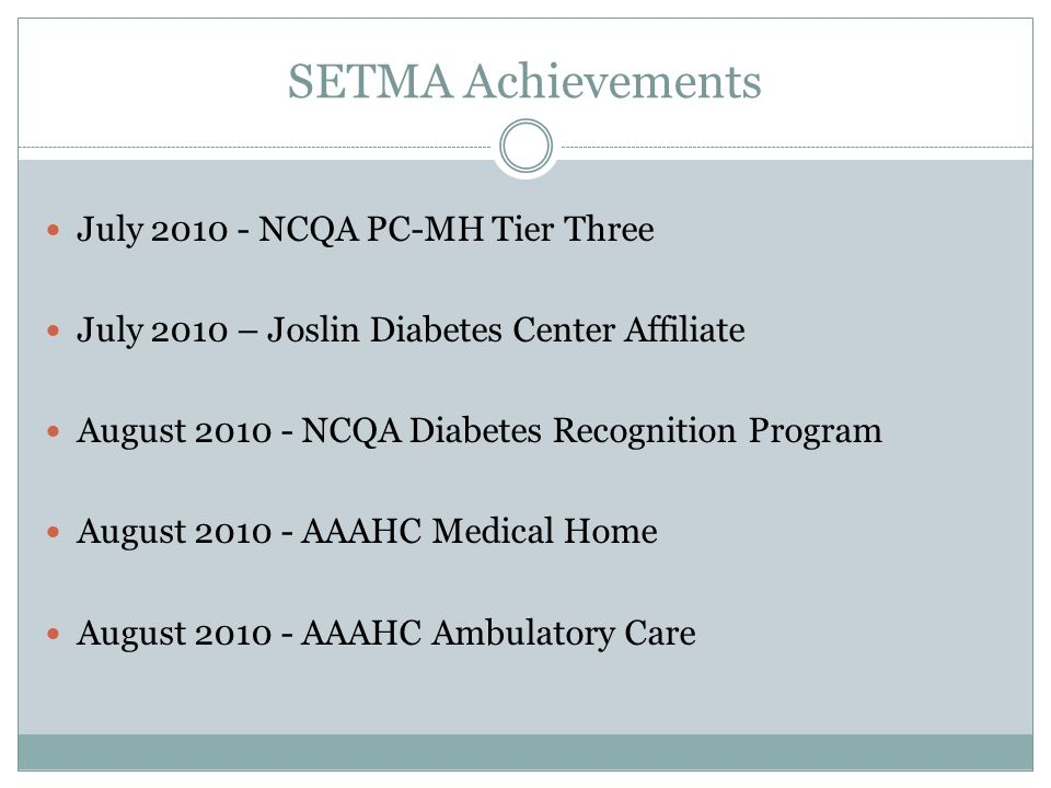 SETMA Achievements July 2010 - NCQA PC-MH Tier Three July 2010 – Joslin Diabetes Center Affiliate August 2010 - NCQA Diabetes Recognition Program August 2010 - AAAHC Medical Home August 2010 - AAAHC Ambulatory Care