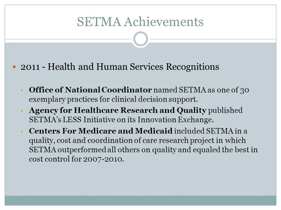 SETMA Achievements 2011 - Health and Human Services Recognitions Office of National Coordinator named SETMA as one of 30 exemplary practices for clinical decision support.