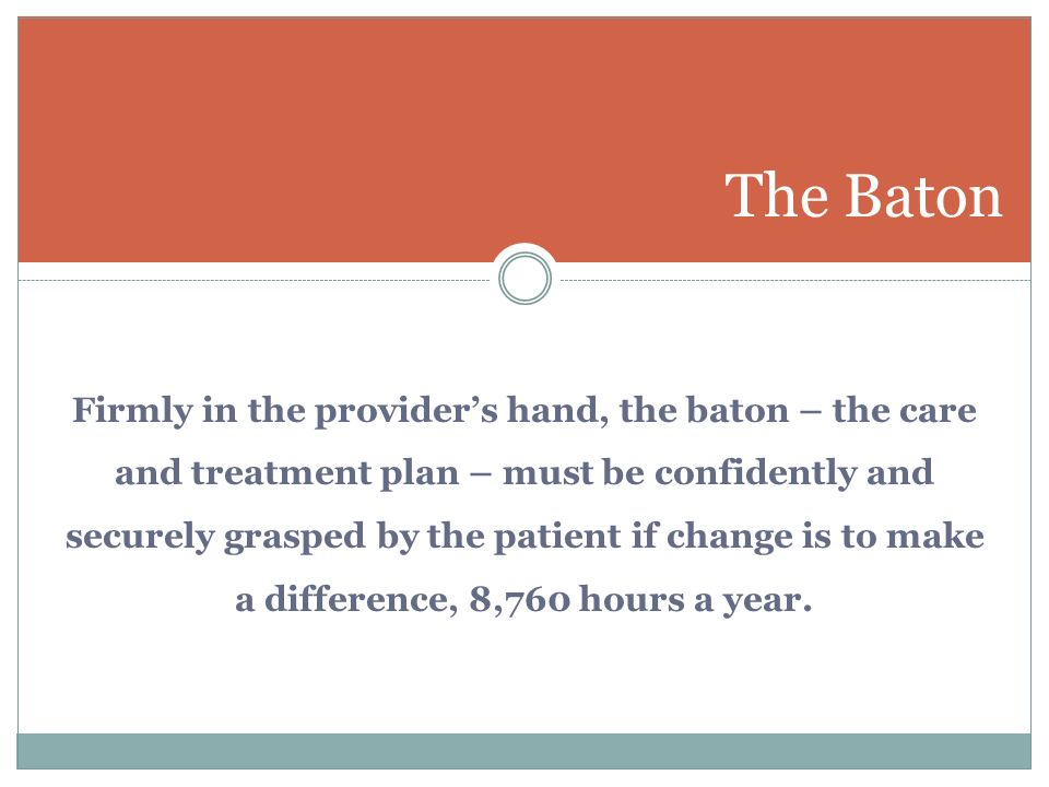 Firmly in the providers hand, the baton – the care and treatment plan – must be confidently and securely grasped by the patient if change is to make a difference, 8,760 hours a year.