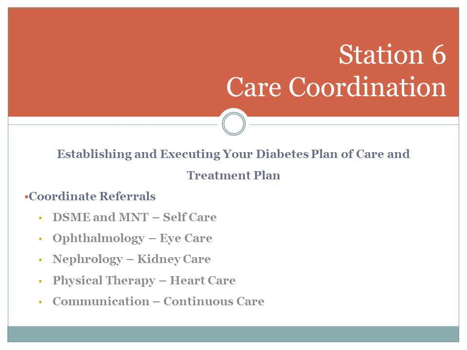 Establishing and Executing Your Diabetes Plan of Care and Treatment Plan Coordinate Referrals DSME and MNT – Self Care Ophthalmology – Eye Care Nephrology – Kidney Care Physical Therapy – Heart Care Communication – Continuous Care Station 6 Care Coordination