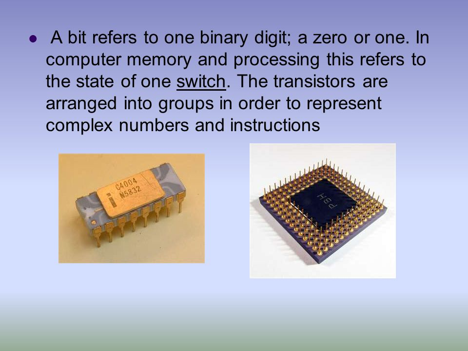 A bit refers to one binary digit; a zero or one. In computer memory and processing this refers to the state of one switch. The transistors are arrange