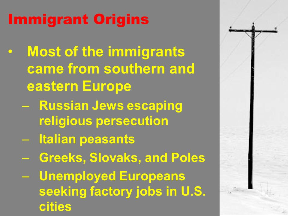 Immigrant Origins Most of the immigrants came from southern and eastern Europe –Russian Jews escaping religious persecution –Italian peasants –Greeks, Slovaks, and Poles –Unemployed Europeans seeking factory jobs in U.S.