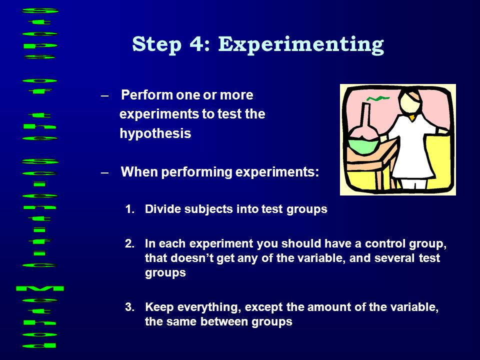Step 4: Experimenting –Perform one or more experiments to test the hypothesis –When performing experiments: 1.Divide subjects into test groups 2.In ea