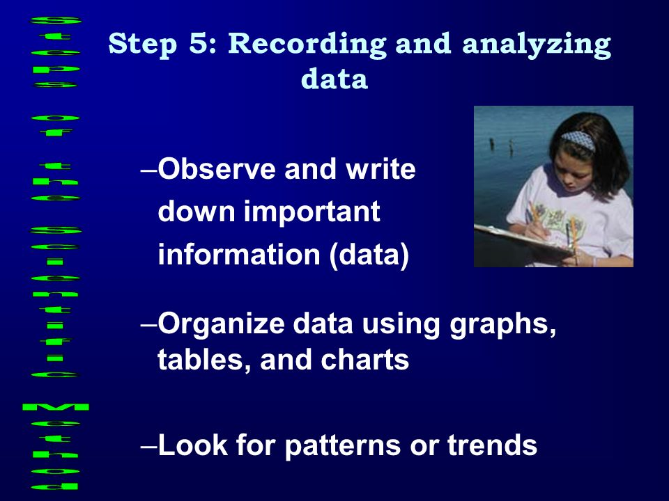 Step 5: Recording and analyzing data –Observe and write down important information (data) –Organize data using graphs, tables, and charts –Look for pa