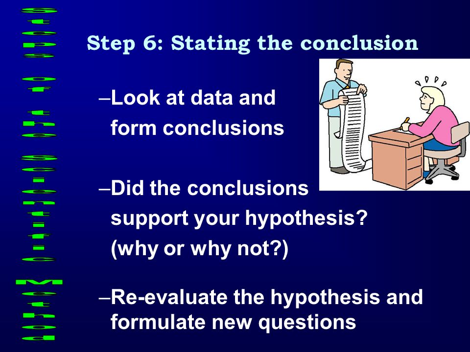 Step 6: Stating the conclusion –L–Look at data and form conclusions –D–Did the conclusions support your hypothesis? (why or why not?) –R–Re-evaluate t