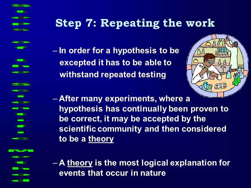 Step 7: Repeating the work –In order for a hypothesis to be excepted it has to be able to withstand repeated testing –After many experiments, where a