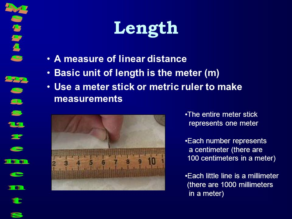 Length A measure of linear distance Basic unit of length is the meter (m) Use a meter stick or metric ruler to make measurements The entire meter stic