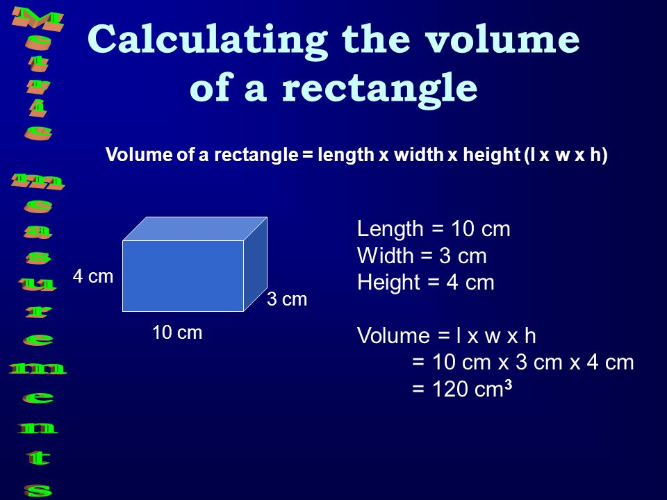 Calculating the volume of a rectangle Volume of a rectangle = length x width x height (l x w x h) Length = 10 cm Width = 3 cm Height = 4 cm Volume = l