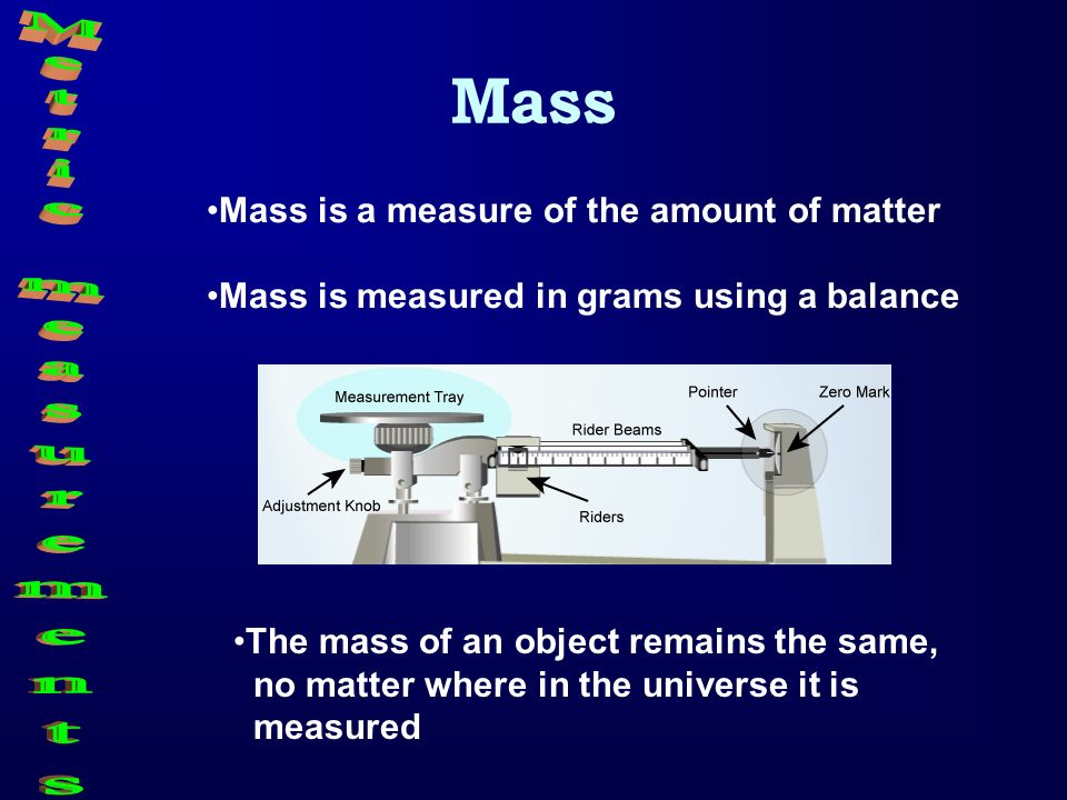 Mass Mass is a measure of the amount of matter Mass is measured in grams using a balance The mass of an object remains the same, no matter where in th