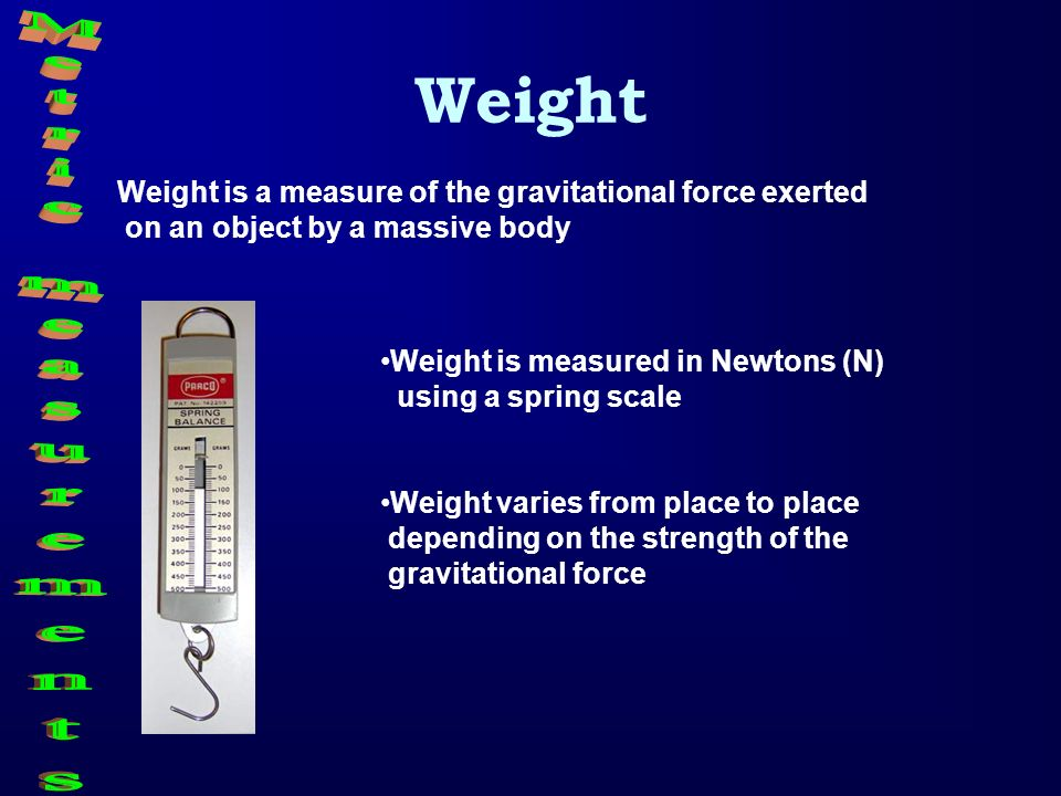 Weight Weight is a measure of the gravitational force exerted on an object by a massive body Weight is measured in Newtons (N) using a spring scale We